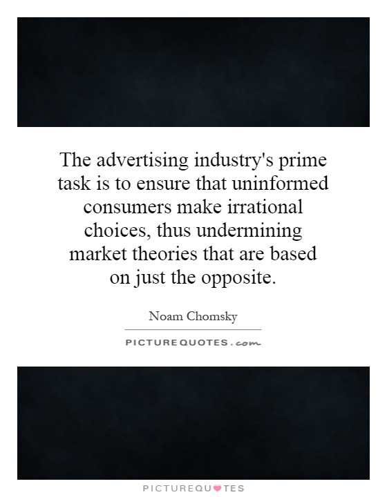 The advertising industry's prime task is to ensure that uninformed consumers make irrational choices, thus undermining market theories that are based on just the opposite Picture Quote #1