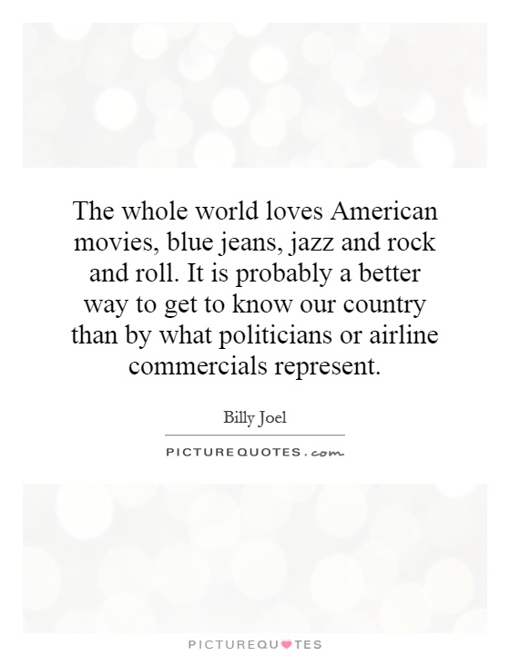 The whole world loves American movies, blue jeans, jazz and rock and roll. It is probably a better way to get to know our country than by what politicians or airline commercials represent Picture Quote #1