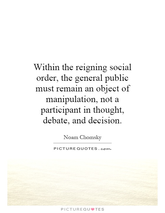 Within the reigning social order, the general public must remain an object of manipulation, not a participant in thought, debate, and decision Picture Quote #1