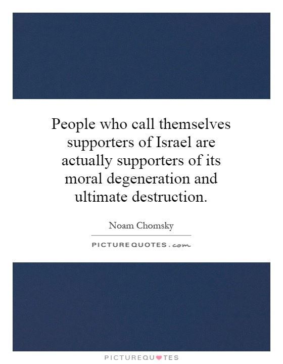 People who call themselves supporters of Israel are actually supporters of its moral degeneration and ultimate destruction Picture Quote #1