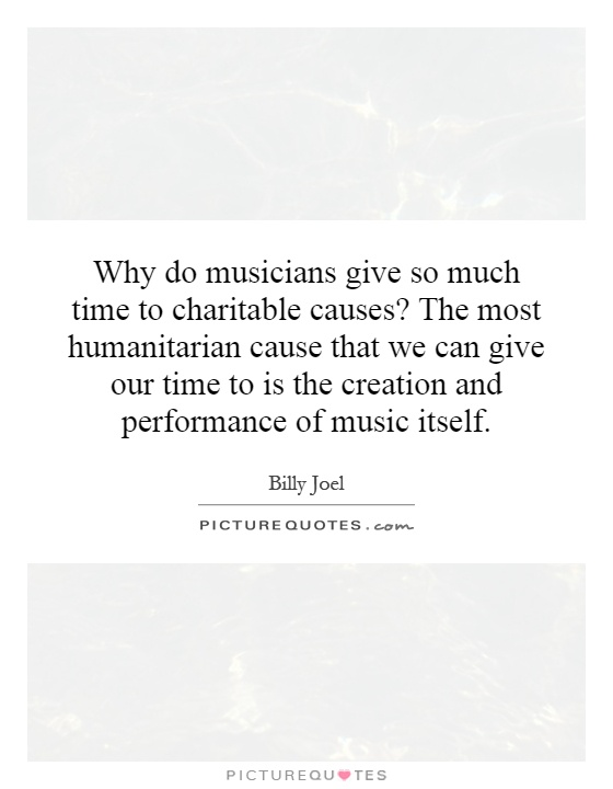 Why do musicians give so much time to charitable causes? The most humanitarian cause that we can give our time to is the creation and performance of music itself Picture Quote #1