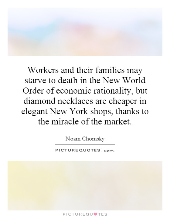 Workers and their families may starve to death in the New World Order of economic rationality, but diamond necklaces are cheaper in elegant New York shops, thanks to the miracle of the market Picture Quote #1