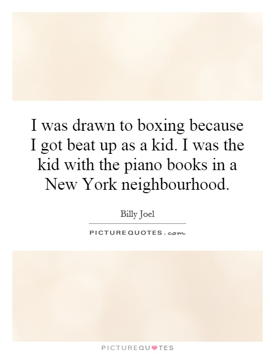 I was drawn to boxing because I got beat up as a kid. I was the kid with the piano books in a New York neighbourhood Picture Quote #1