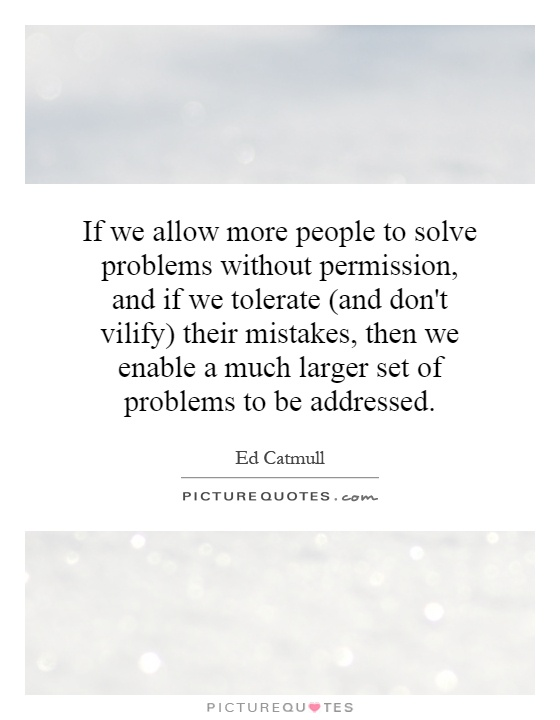 If we allow more people to solve problems without permission, and if we tolerate (and don't vilify) their mistakes, then we enable a much larger set of problems to be addressed Picture Quote #1