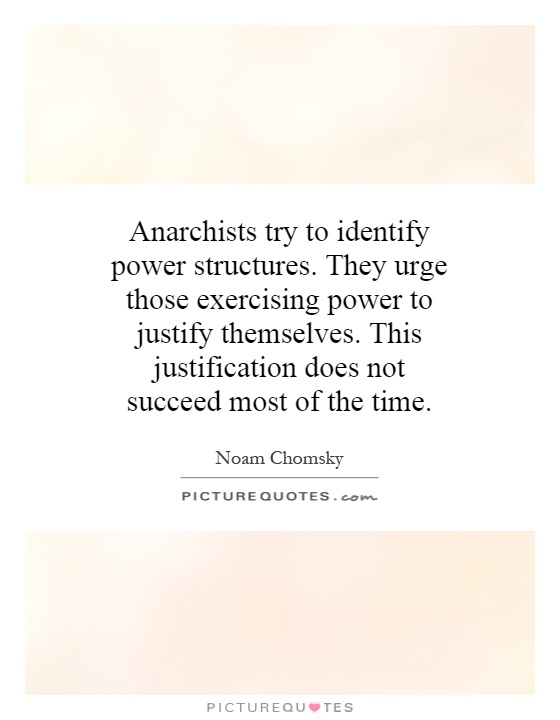 Anarchists try to identify power structures. They urge those exercising power to justify themselves. This justification does not succeed most of the time Picture Quote #1