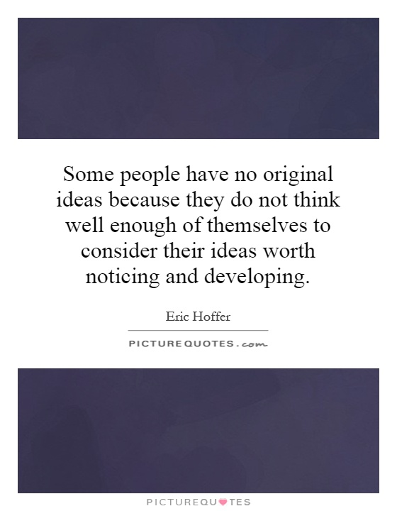 Some people have no original ideas because they do not think well enough of themselves to consider their ideas worth noticing and developing Picture Quote #1