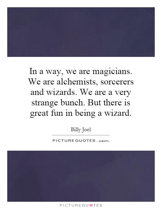 In a way, we are magicians. We are alchemists, sorcerers and wizards. We are a very strange bunch. But there is great fun in being a wizard Picture Quote #1