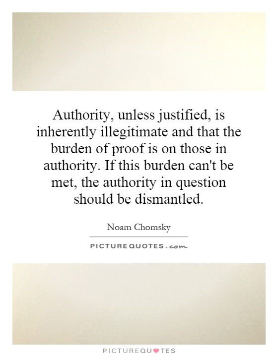 Authority, unless justified, is inherently illegitimate and that the burden of proof is on those in authority. If this burden can't be met, the authority in question should be dismantled Picture Quote #1