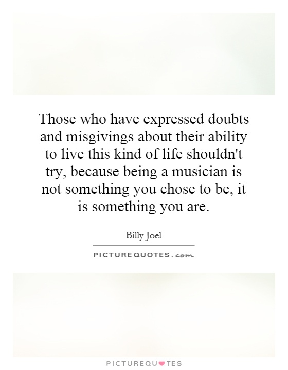 Those who have expressed doubts and misgivings about their ability to live this kind of life shouldn't try, because being a musician is not something you chose to be, it is something you are Picture Quote #1