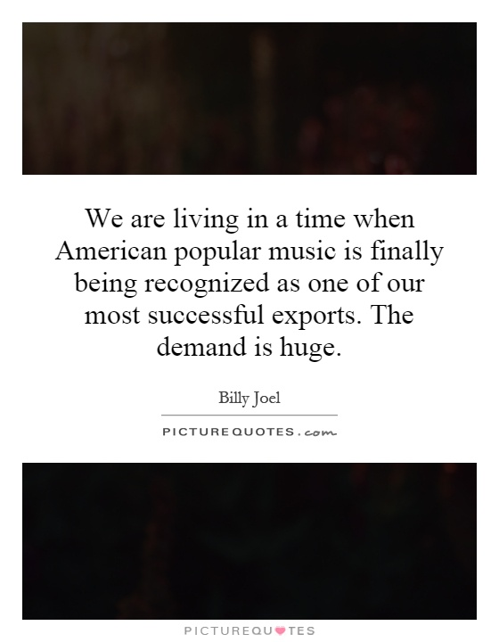 We are living in a time when American popular music is finally being recognized as one of our most successful exports. The demand is huge Picture Quote #1