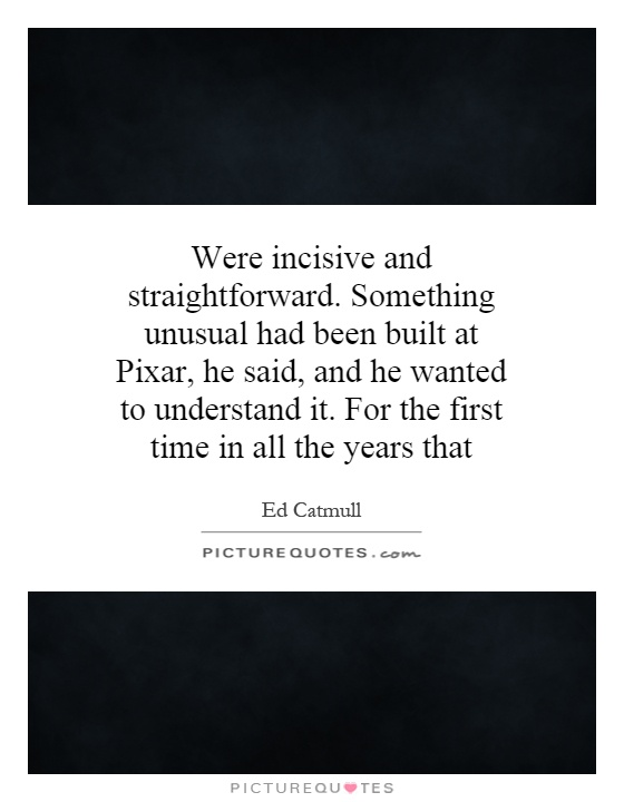 Were incisive and straightforward. Something unusual had been built at Pixar, he said, and he wanted to understand it. For the first time in all the years that Picture Quote #1