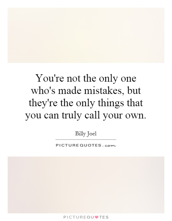 You're not the only one who's made mistakes, but they're the only things that you can truly call your own Picture Quote #1