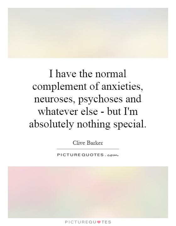 I have the normal complement of anxieties, neuroses, psychoses and whatever else - but I'm absolutely nothing special Picture Quote #1