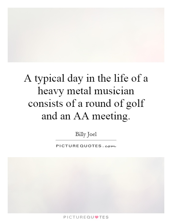 A typical day in the life of a heavy metal musician consists of a round of golf and an AA meeting Picture Quote #1