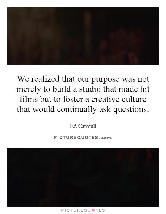 We realized that our purpose was not merely to build a studio that made hit films but to foster a creative culture that would continually ask questions Picture Quote #1
