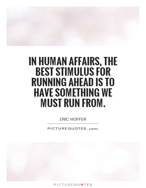 In human affairs, the best stimulus for running ahead is to have something we must run from Picture Quote #1