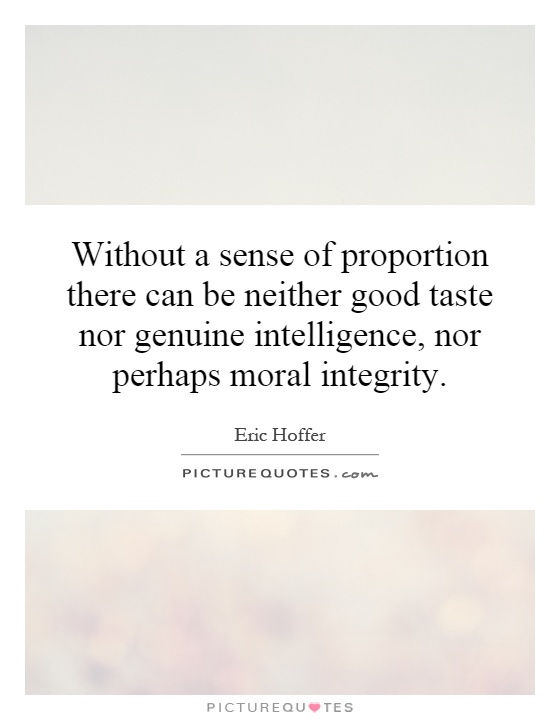 Without a sense of proportion there can be neither good taste nor genuine intelligence, nor perhaps moral integrity Picture Quote #1