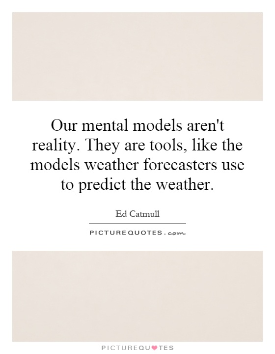 Our mental models aren't reality. They are tools, like the models weather forecasters use to predict the weather Picture Quote #1