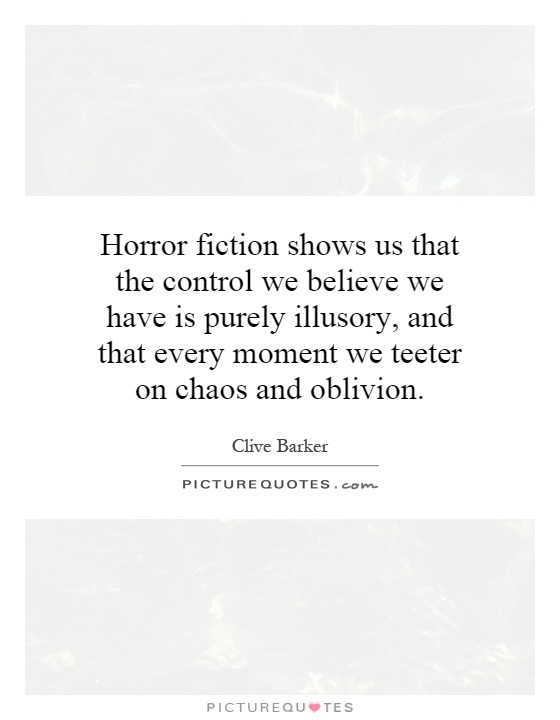 Horror fiction shows us that the control we believe we have is purely illusory, and that every moment we teeter on chaos and oblivion Picture Quote #1