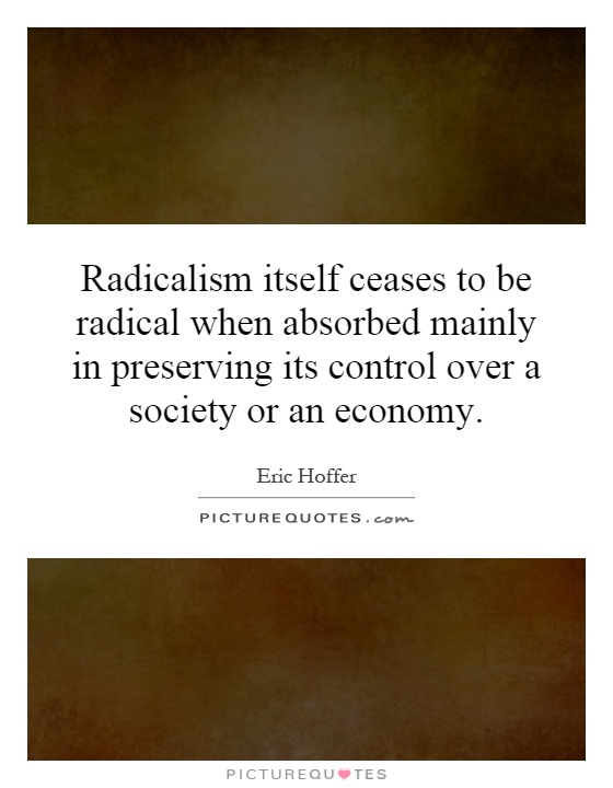 Radicalism itself ceases to be radical when absorbed mainly in preserving its control over a society or an economy Picture Quote #1