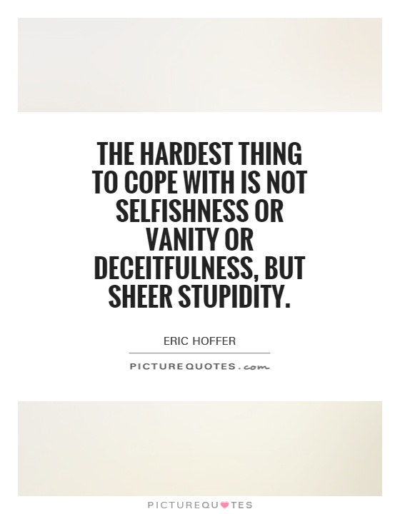 The hardest thing to cope with is not selfishness or vanity or deceitfulness, but sheer stupidity Picture Quote #1