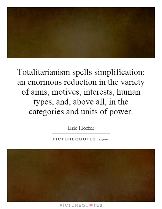 Totalitarianism spells simplification: an enormous reduction in the variety of aims, motives, interests, human types, and, above all, in the categories and units of power Picture Quote #1