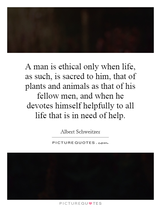 A man is ethical only when life, as such, is sacred to him, that of plants and animals as that of his fellow men, and when he devotes himself helpfully to all life that is in need of help Picture Quote #1
