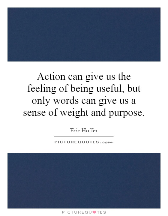 Action can give us the feeling of being useful, but only words can give us a sense of weight and purpose Picture Quote #1