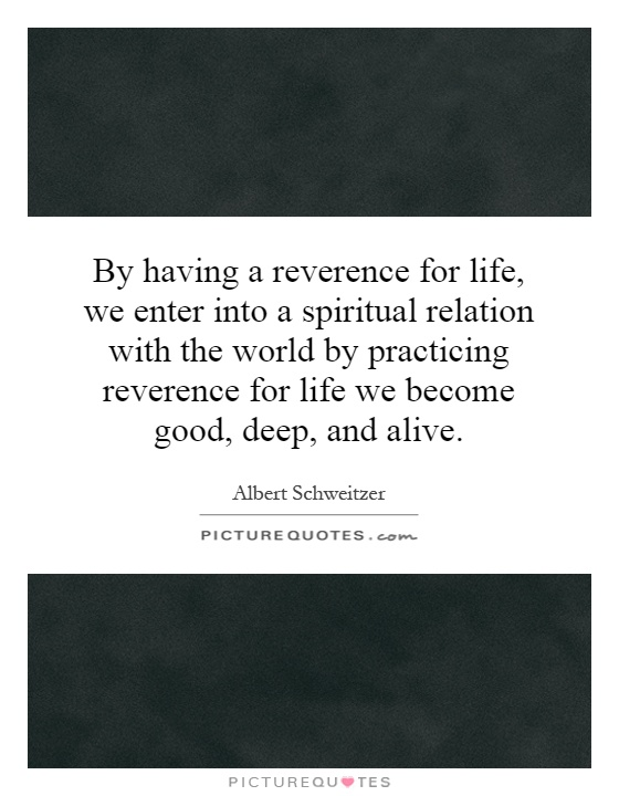 By having a reverence for life, we enter into a spiritual relation with the world by practicing reverence for life we become good, deep, and alive Picture Quote #1