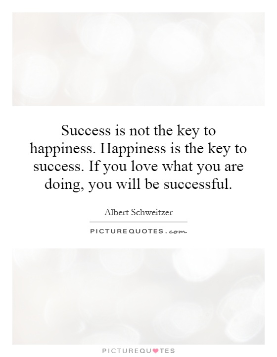 Success is not the key to happiness. Happiness is the key to success. If you love what you are doing, you will be successful Picture Quote #1