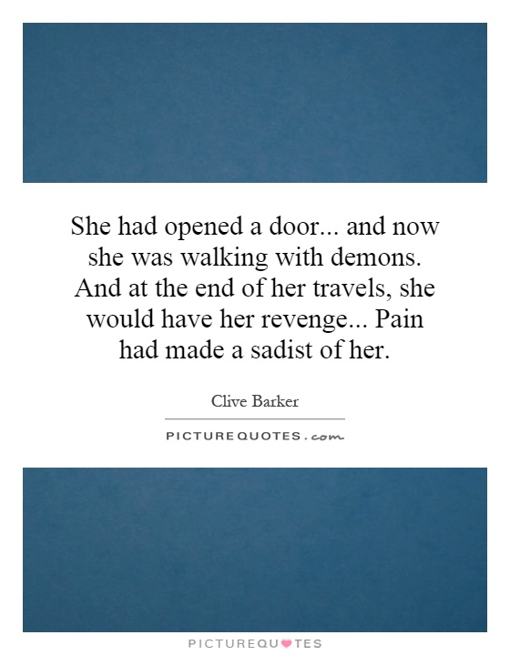 She had opened a door... and now she was walking with demons. And at the end of her travels, she would have her revenge... Pain had made a sadist of her Picture Quote #1