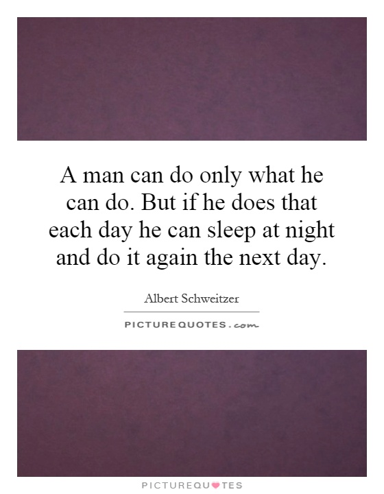 A man can do only what he can do. But if he does that each day he can sleep at night and do it again the next day Picture Quote #1