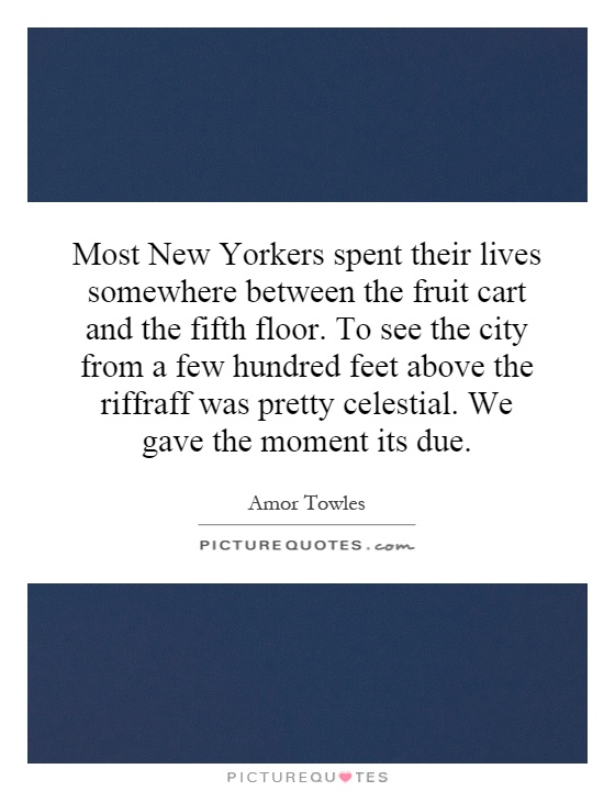 Most New Yorkers spent their lives somewhere between the fruit cart and the fifth floor. To see the city from a few hundred feet above the riffraff was pretty celestial. We gave the moment its due Picture Quote #1