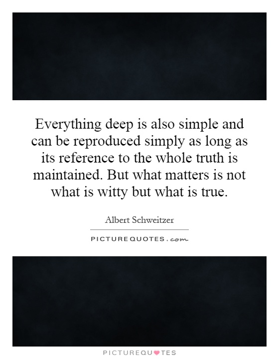 Everything deep is also simple and can be reproduced simply as long as its reference to the whole truth is maintained. But what matters is not what is witty but what is true Picture Quote #1