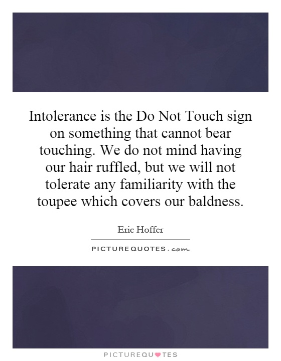 Intolerance is the Do Not Touch sign on something that cannot bear touching. We do not mind having our hair ruffled, but we will not tolerate any familiarity with the toupee which covers our baldness Picture Quote #1