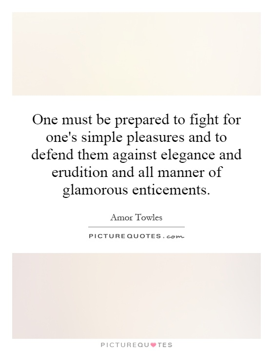 One must be prepared to fight for one's simple pleasures and to defend them against elegance and erudition and all manner of glamorous enticements Picture Quote #1