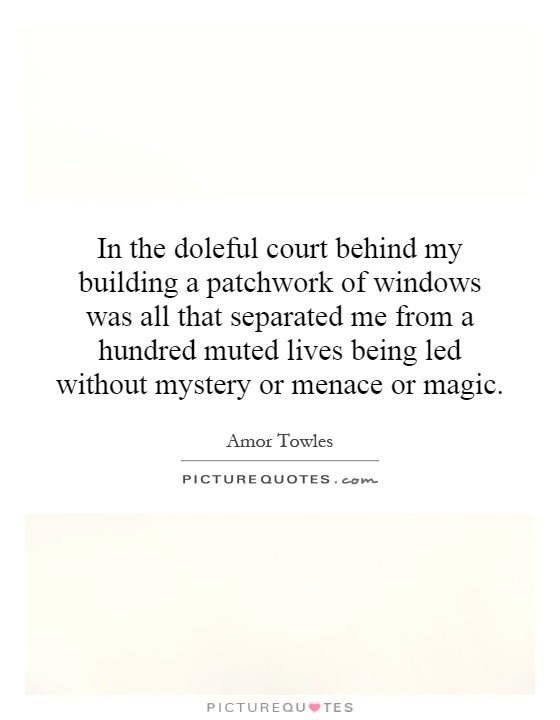 In the doleful court behind my building a patchwork of windows was all that separated me from a hundred muted lives being led without mystery or menace or magic Picture Quote #1