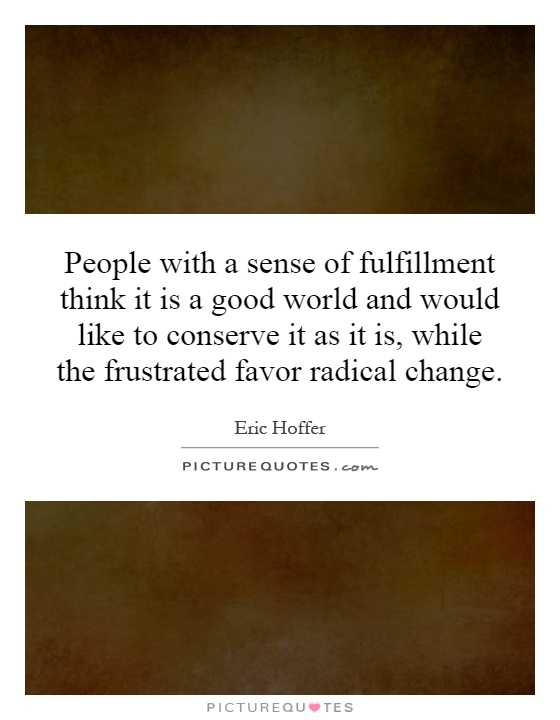 People with a sense of fulfillment think it is a good world and would like to conserve it as it is, while the frustrated favor radical change Picture Quote #1