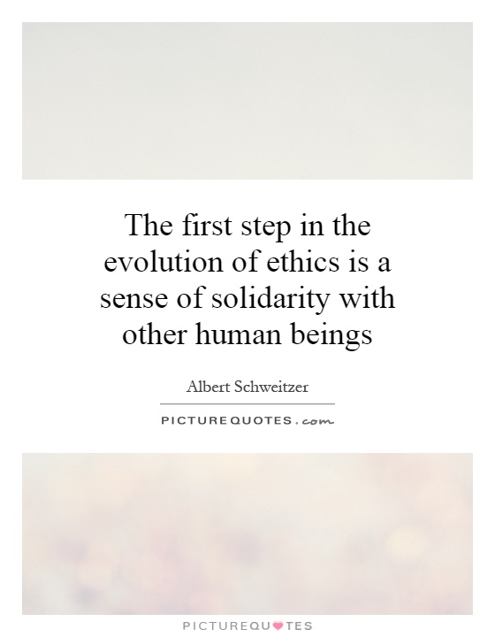 The first step in the evolution of ethics is a sense of solidarity with other human beings Picture Quote #1