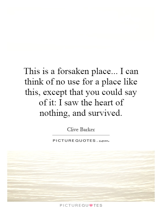 This is a forsaken place... I can think of no use for a place like this, except that you could say of it: I saw the heart of nothing, and survived Picture Quote #1