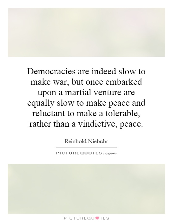 Democracies are indeed slow to make war, but once embarked upon a martial venture are equally slow to make peace and reluctant to make a tolerable, rather than a vindictive, peace Picture Quote #1