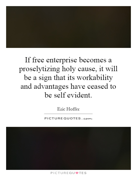 If free enterprise becomes a proselytizing holy cause, it will be a sign that its workability and advantages have ceased to be self evident Picture Quote #1