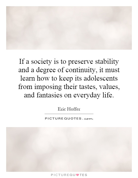 If a society is to preserve stability and a degree of continuity, it must learn how to keep its adolescents from imposing their tastes, values, and fantasies on everyday life Picture Quote #1