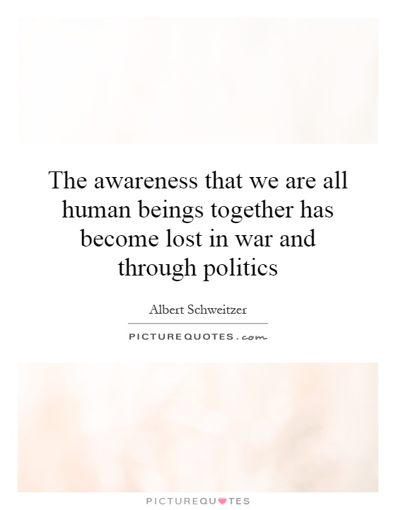 The awareness that we are all human beings together has become lost in war and through politics Picture Quote #1