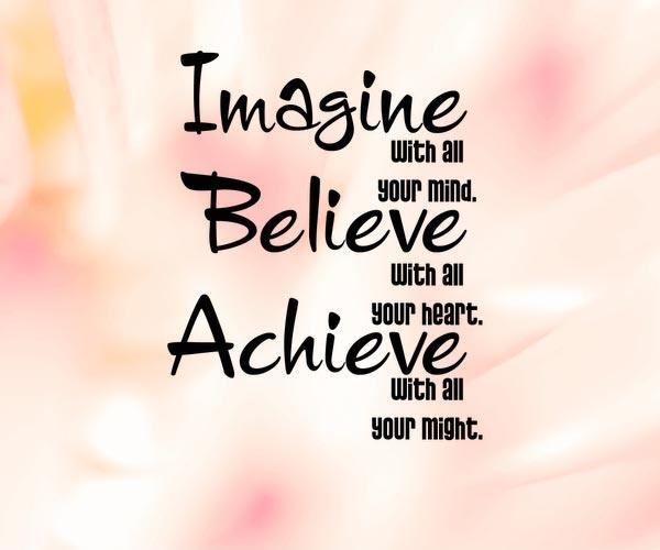 Imagine with all your mind. Believe with all your heart. Achieve with all your might Picture Quote #1