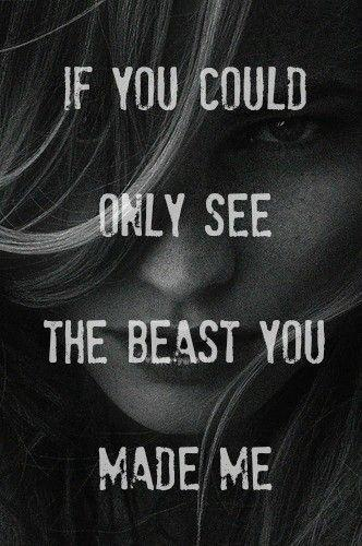 If you could only see the beast you made me Picture Quote #1