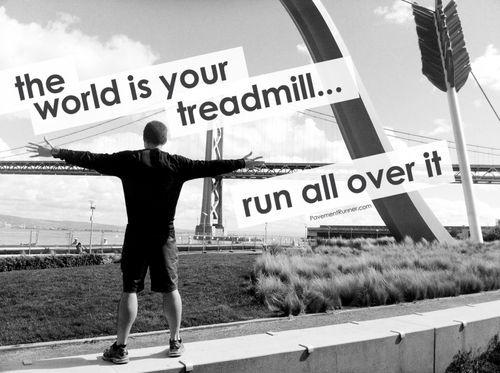 The world is your treadmill... run all over it Picture Quote #1