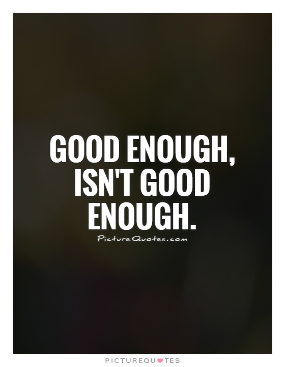 Good enough, isn't good enough Picture Quote #1