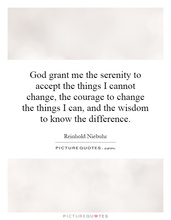 God grant me the serenity to accept the things I cannot change, the courage to change the things I can, and the wisdom to know the difference Picture Quote #1