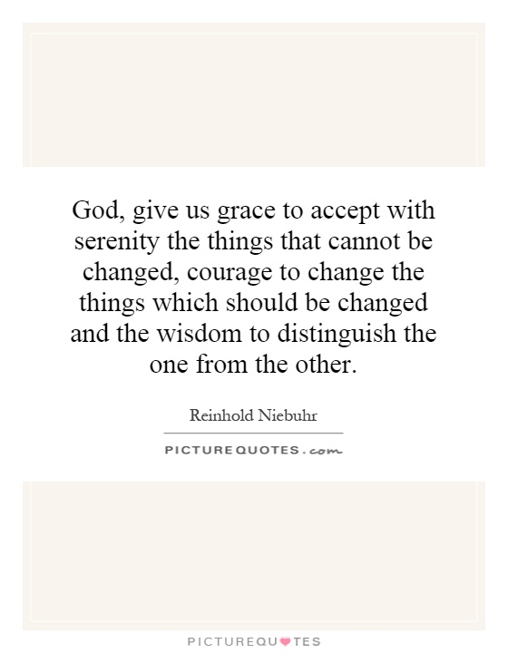 God, give us grace to accept with serenity the things that cannot be changed, courage to change the things which should be changed and the wisdom to distinguish the one from the other Picture Quote #1